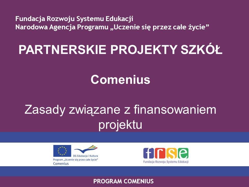 PROGRAM COMENIUS PARTNERSKIE PROJEKTY SZKÓŁ Comenius Zasady związane z finansowaniem projektu Fundacja Rozwoju Systemu Edukacji Narodowa Agencja Progr