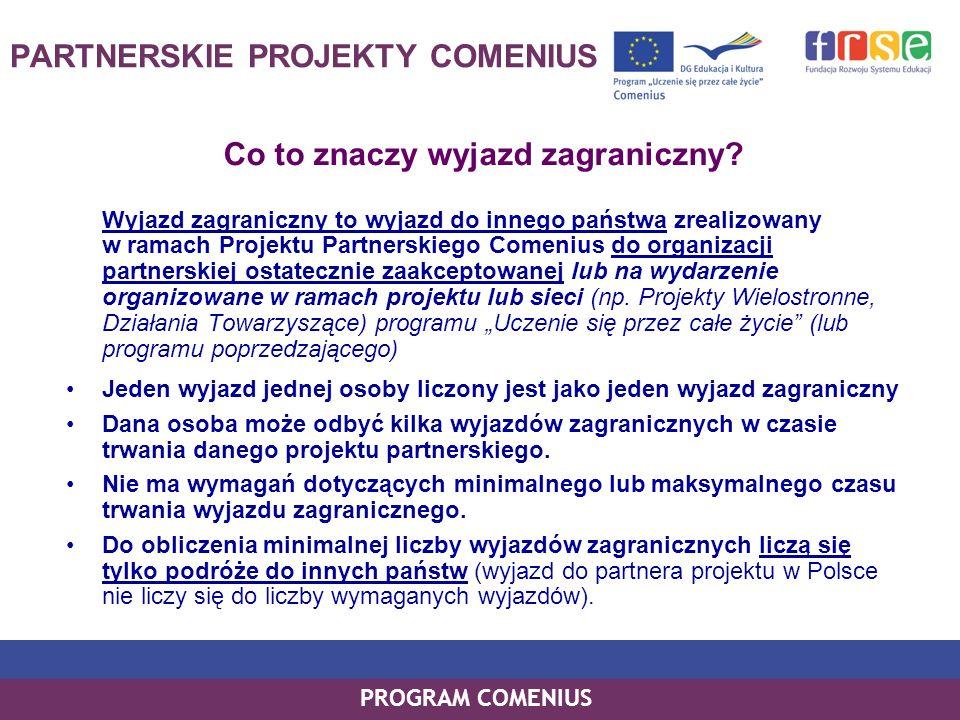 PROGRAM COMENIUS PARTNERSKIE PROJEKTY COMENIUS Co to znaczy wyjazd zagraniczny? Wyjazd zagraniczny to wyjazd do innego państwa zrealizowany w ramach P