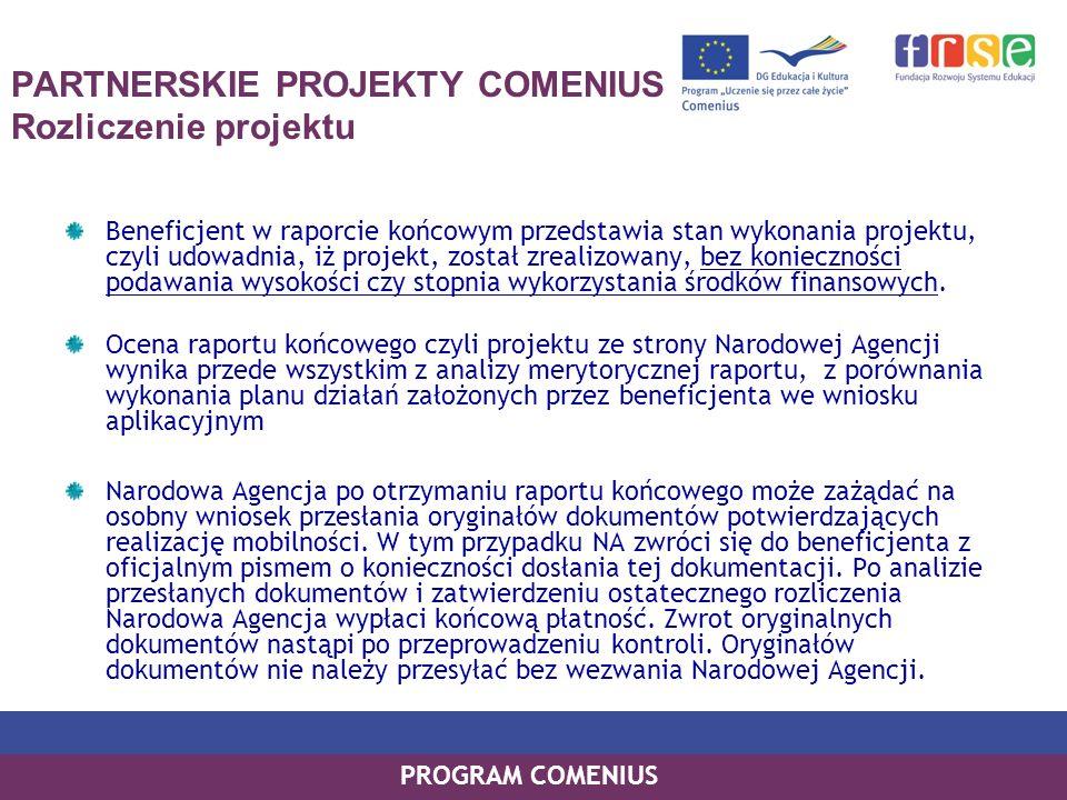 PROGRAM COMENIUS PARTNERSKIE PROJEKTY COMENIUS Rozliczenie projektu Beneficjent w raporcie końcowym przedstawia stan wykonania projektu, czyli udowadn