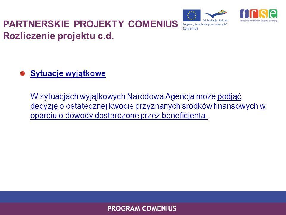 PROGRAM COMENIUS PARTNERSKIE PROJEKTY COMENIUS Rozliczenie projektu c.d. Sytuacje wyjątkowe W sytuacjach wyjątkowych Narodowa Agencja może podjąć decy