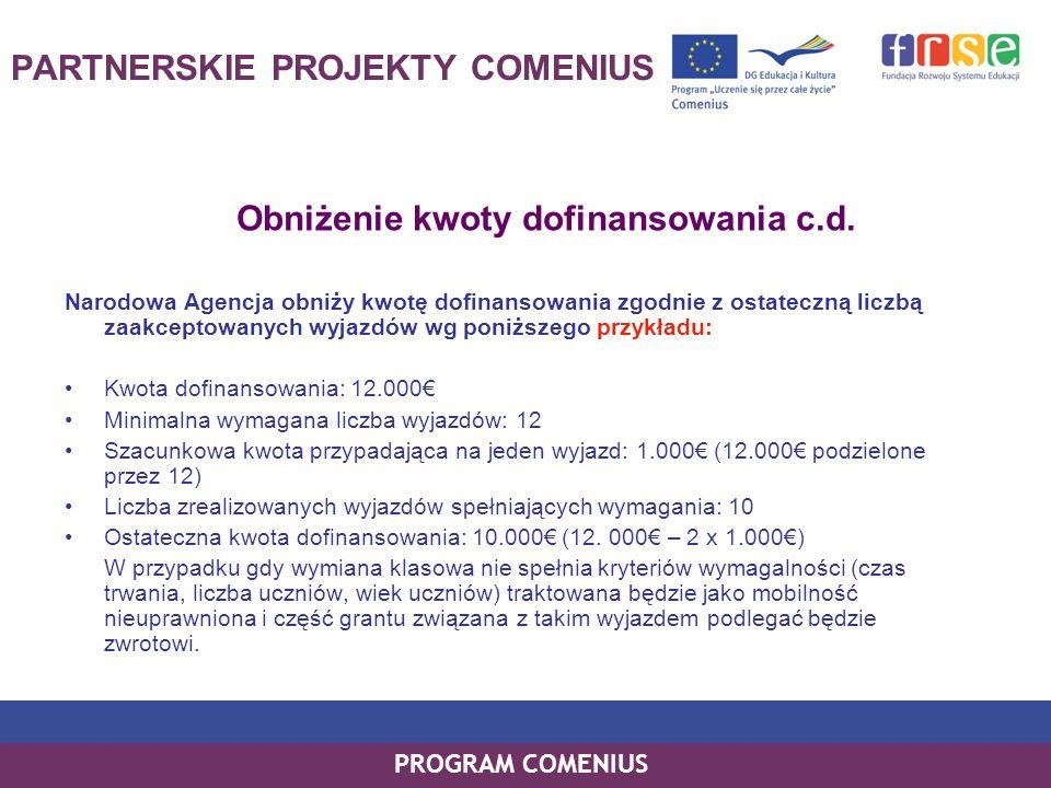 PROGRAM COMENIUS Obniżenie kwoty dofinansowania c.d. Narodowa Agencja obniży kwotę dofinansowania zgodnie z ostateczną liczbą zaakceptowanych wyjazdów