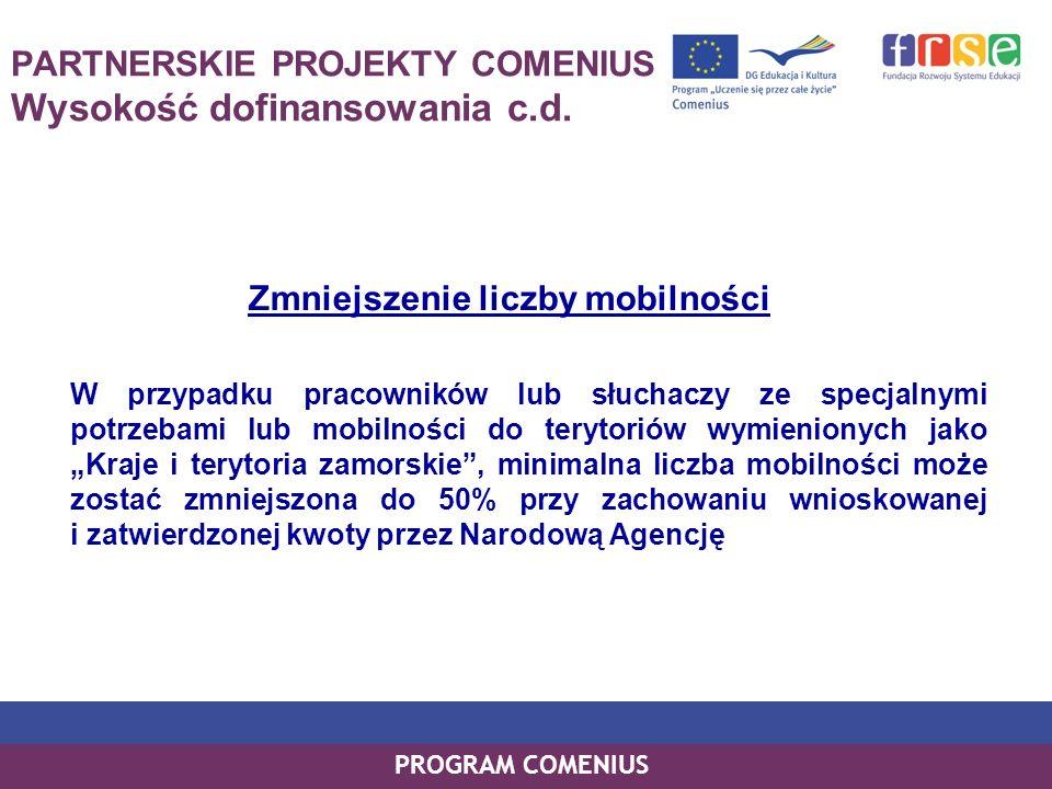 PROGRAM COMENIUS PARTNERSKIE PROJEKTY COMENIUS Wysokość dofinansowania c.d. Zmniejszenie liczby mobilności W przypadku pracowników lub słuchaczy ze sp