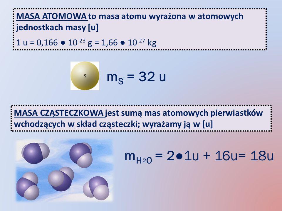 MASA ATOMOWA to masa atomu wyrażona w atomowych jednostkach masy [u] 1 u = 0,166 10 -23 g = 1,66 10 -27 kg m S = 32 u MASA CZĄSTECZKOWA jest sumą mas