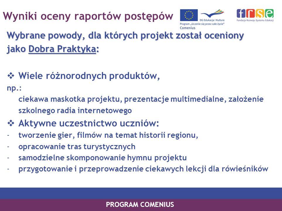 PROGRAM COMENIUS Wyniki oceny raportów postępów Wybrane powody, dla których projekt został oceniony jako Dobra Praktyka: Wiele różnorodnych produktów,