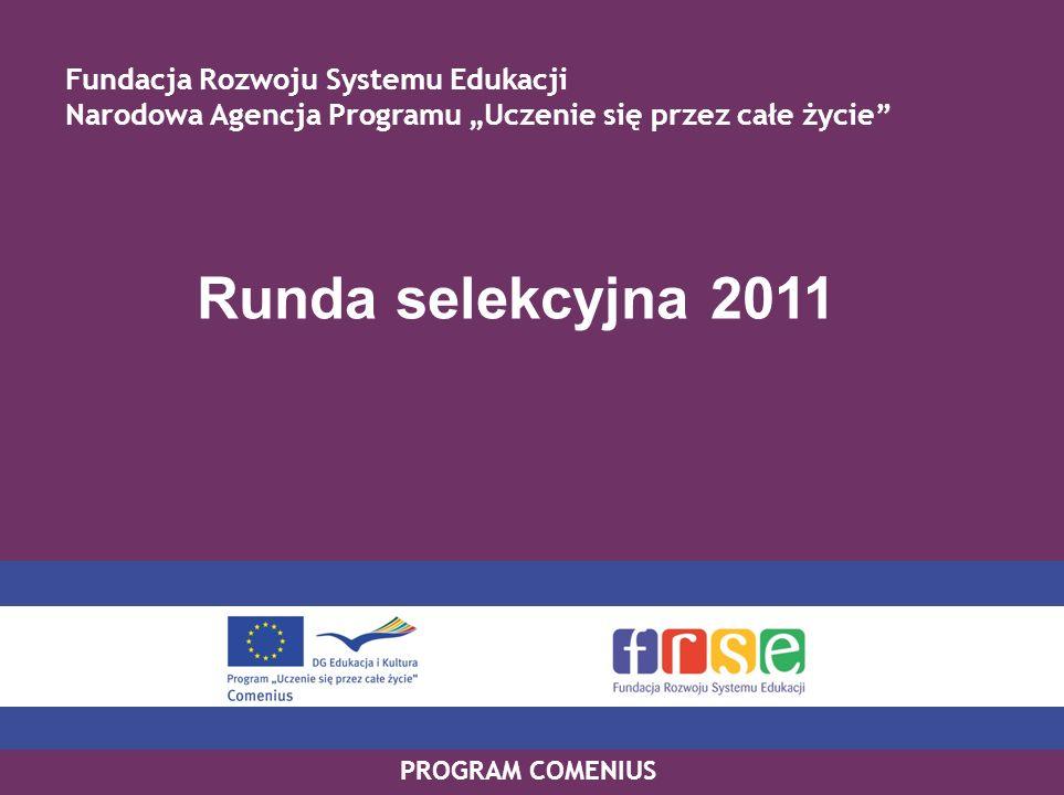 PROGRAM COMENIUS Runda selekcyjna 2011 Fundacja Rozwoju Systemu Edukacji Narodowa Agencja Programu Uczenie się przez całe życie