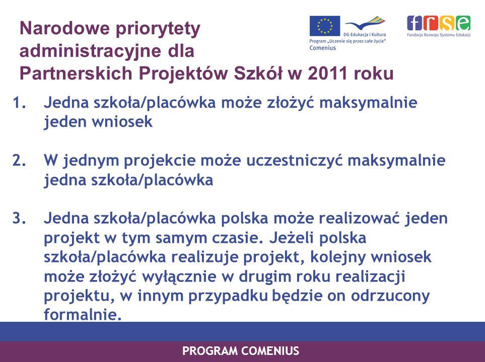 PROGRAM COMENIUS Narodowe priorytety administracyjne dla Partnerskich Projektów Szkół w 2011 roku PROGRAM COMENIUS 1.Jedna szkoła/placówka może złożyć