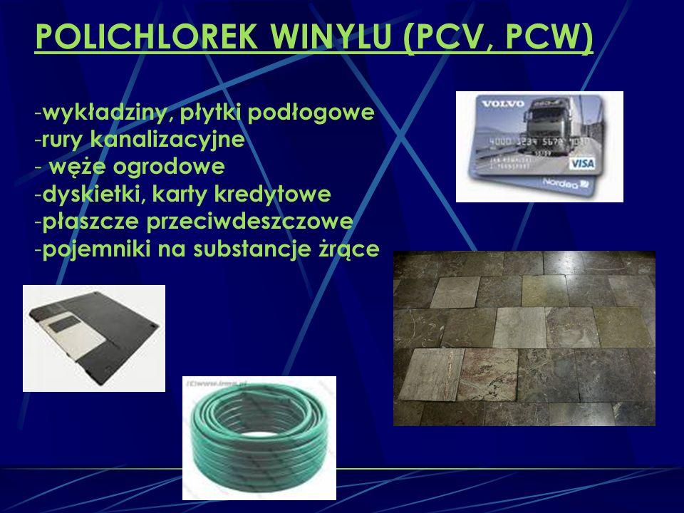 POLICHLOREK WINYLU (PCV, PCW) - wykładziny, płytki podłogowe - rury kanalizacyjne - węże ogrodowe - dyskietki, karty kredytowe - płaszcze przeciwdeszczowe - pojemniki na substancje żrące