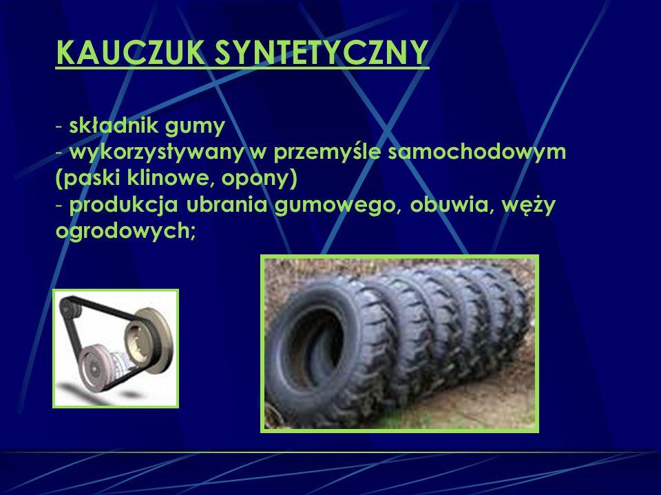 KAUCZUK SYNTETYCZNY - składnik gumy - wykorzystywany w przemyśle samochodowym (paski klinowe, opony) - produkcja ubrania gumowego, obuwia, węży ogrodowych;