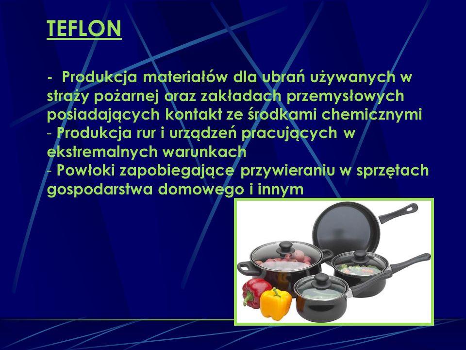 TEFLON - Produkcja materiałów dla ubrań używanych w straży pożarnej oraz zakładach przemysłowych posiadających kontakt ze środkami chemicznymi - Produkcja rur i urządzeń pracujących w ekstremalnych warunkach - Powłoki zapobiegające przywieraniu w sprzętach gospodarstwa domowego i innym