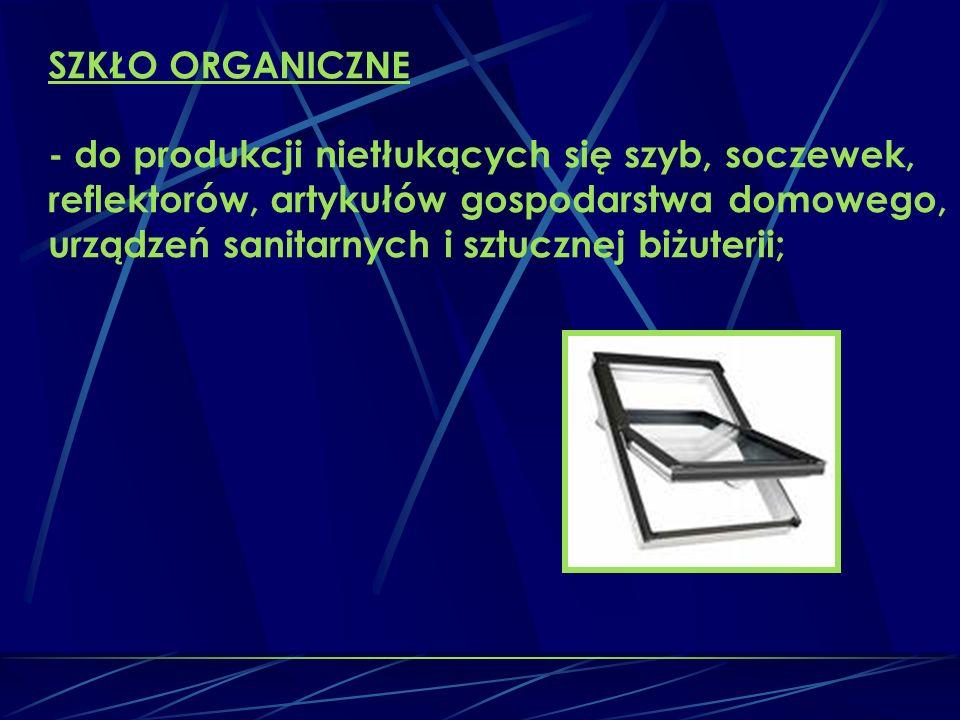SZKŁO ORGANICZNE - do produkcji nietłukących się szyb, soczewek, reflektorów, artykułów gospodarstwa domowego, urządzeń sanitarnych i sztucznej biżuterii;