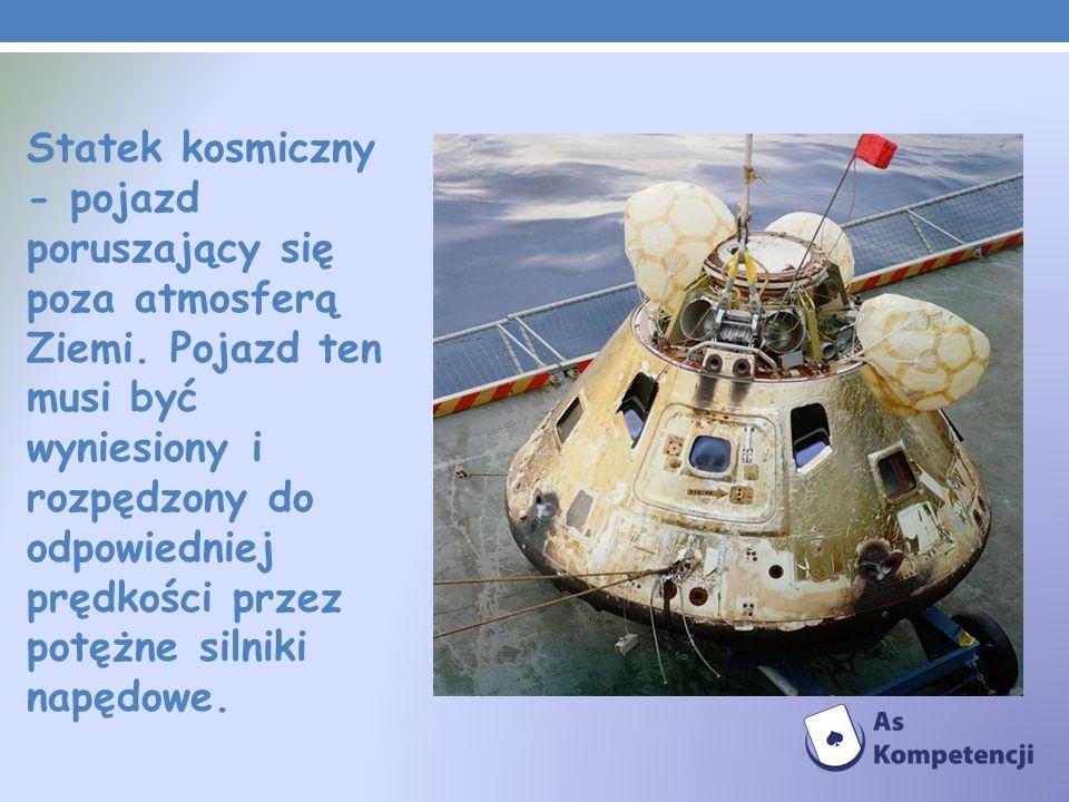 Statek kosmiczny - pojazd poruszający się poza atmosferą Ziemi. Pojazd ten musi być wyniesiony i rozpędzony do odpowiedniej prędkości przez potężne si