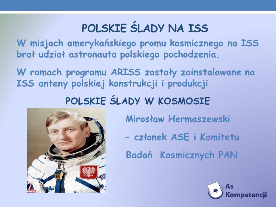 POLSKIE ŚLADY NA ISS W misjach amerykańskiego promu kosmicznego na ISS brał udział astronauta polskiego pochodzenia. W ramach programu ARISS zostały z