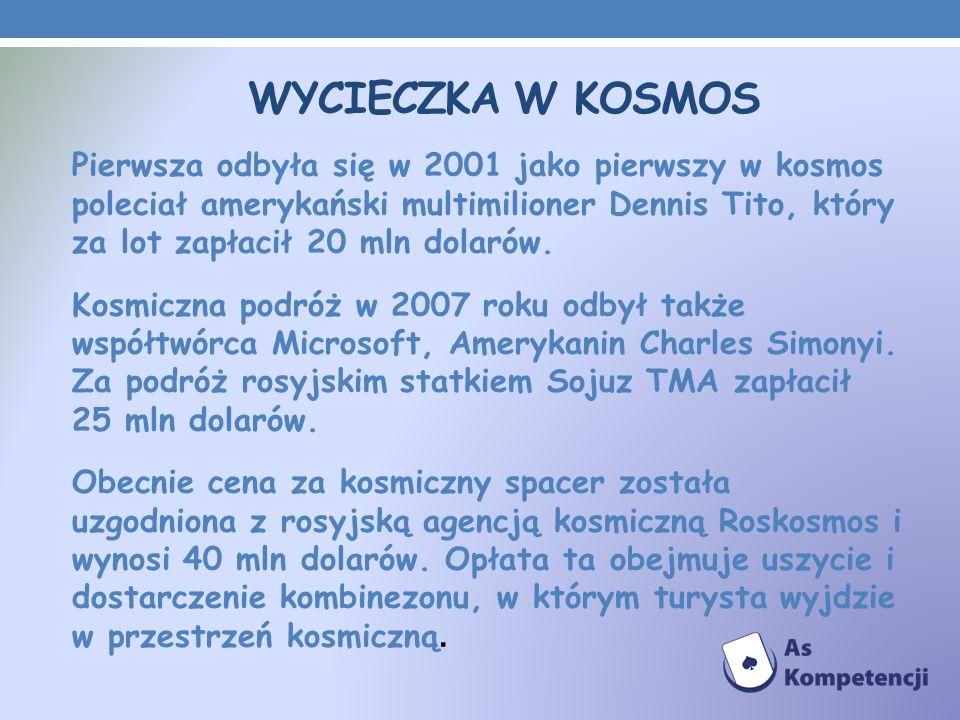 WYCIECZKA W KOSMOS Pierwsza odbyła się w 2001 jako pierwszy w kosmos poleciał amerykański multimilioner Dennis Tito, który za lot zapłacił 20 mln dola