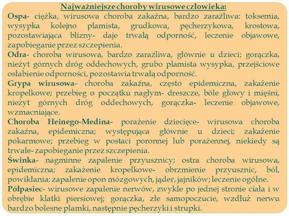 Najważniejsze choroby wirusowe człowieka: Ospa - ciężka, wirusowa choroba zakaźna, bardzo zaraźliwa: toksemia, wysypka kolejno plamista, grudkowa, pęcherzykowa, krostowa, pozostawiająca blizny- daje trwałą odporność, leczenie objawowe, zapobieganie przez szczepienia.