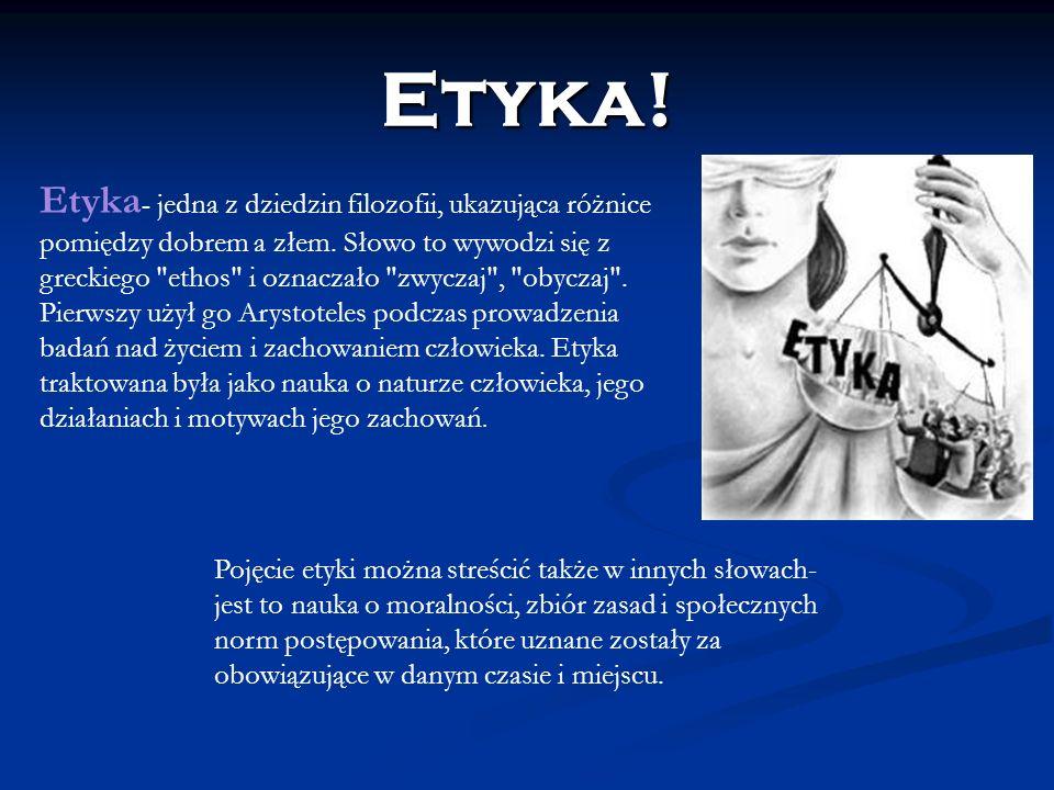 Etyka - jedna z dziedzin filozofii, ukazująca różnice pomiędzy dobrem a złem. Słowo to wywodzi się z greckiego
