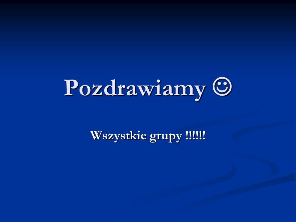Pozdrawiamy Pozdrawiamy Wszystkie grupy !!!!!!