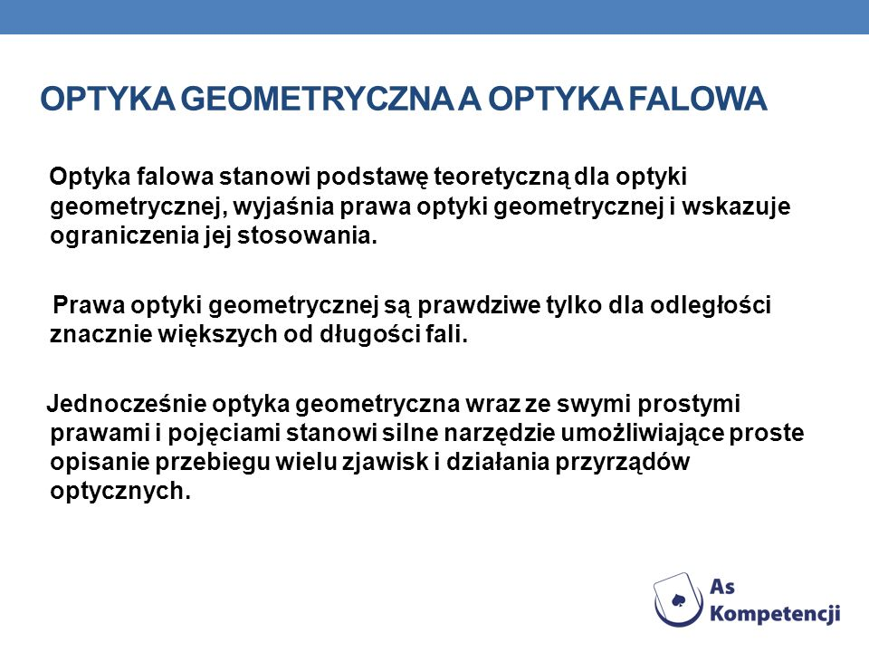 OPTYKA GEOMETRYCZNA A OPTYKA FALOWA Optyka falowa stanowi podstawę teoretyczną dla optyki geometrycznej, wyjaśnia prawa optyki geometrycznej i wskazuj