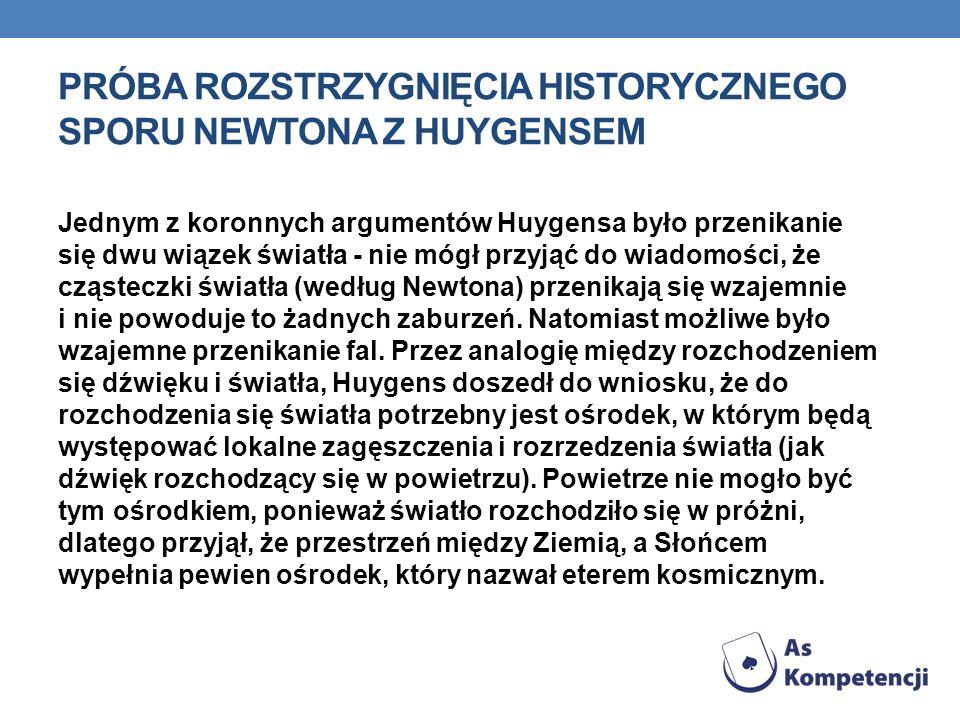 PRÓBA ROZSTRZYGNIĘCIA HISTORYCZNEGO SPORU NEWTONA Z HUYGENSEM Jednym z koronnych argumentów Huygensa było przenikanie się dwu wiązek światła - nie móg