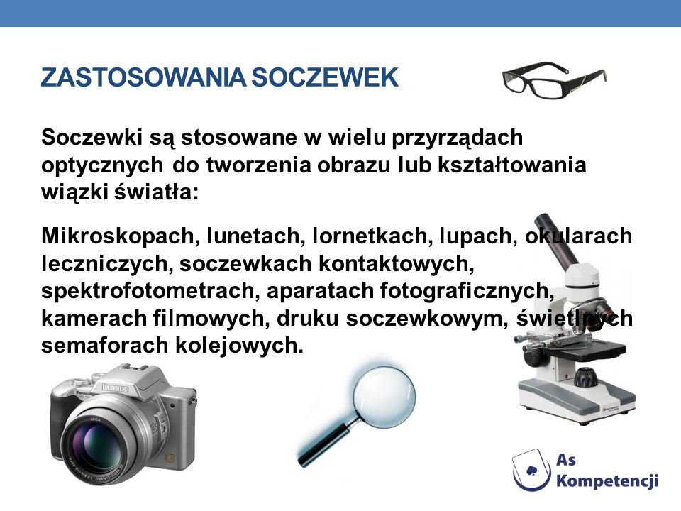 ZASTOSOWANIA SOCZEWEK Soczewki są stosowane w wielu przyrządach optycznych do tworzenia obrazu lub kształtowania wiązki światła: Mikroskopach, lunetac