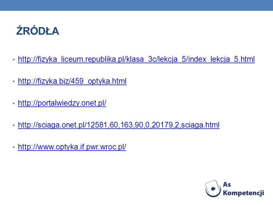 ŹRÓDŁA http://fizyka_liceum.republika.pl/klasa_3c/lekcja_5/index_lekcja_5.html http://fizyka.biz/459_optyka.html http://portalwiedzy.onet.pl/ http://s