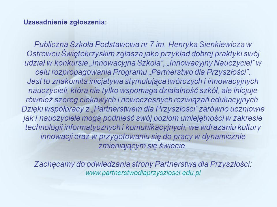 Uzasadnienie zgłoszenia: Publiczna Szkoła Podstawowa nr 7 im. Henryka Sienkiewicza w Ostrowcu Świętokrzyskim zgłasza jako przykład dobrej praktyki swó