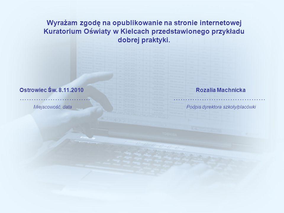 Wyrażam zgodę na opublikowanie na stronie internetowej Kuratorium Oświaty w Kielcach przedstawionego przykładu dobrej praktyki. Ostrowiec Św. 8.11.201