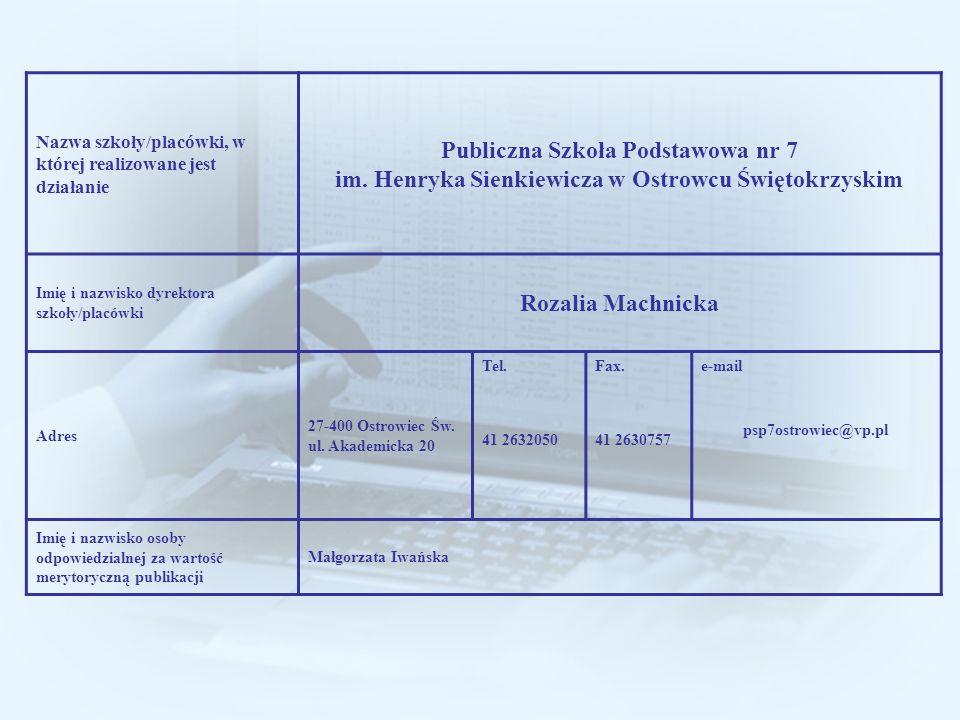 Nazwa szkoły/placówki, w której realizowane jest działanie Publiczna Szkoła Podstawowa nr 7 im. Henryka Sienkiewicza w Ostrowcu Świętokrzyskim Imię i