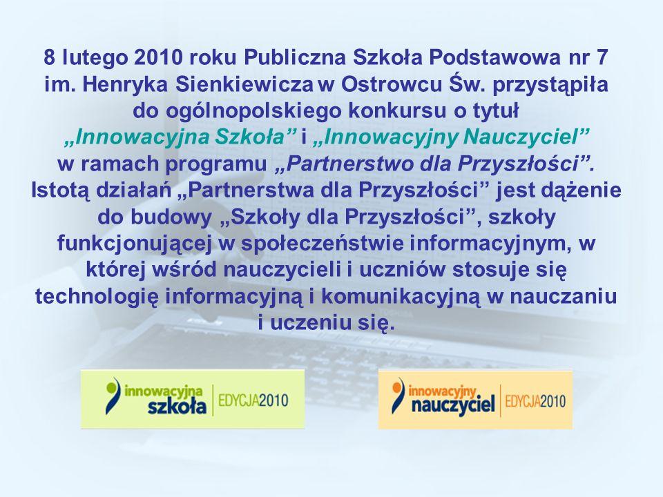 8 lutego 2010 roku Publiczna Szkoła Podstawowa nr 7 im. Henryka Sienkiewicza w Ostrowcu Św. przystąpiła do ogólnopolskiego konkursu o tytuł Innowacyjn