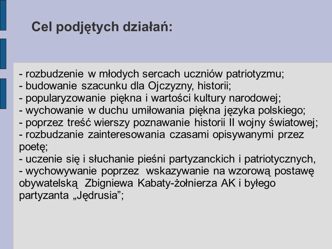 Cel podjętych działań: - rozbudzenie w młodych sercach uczniów patriotyzmu; - budowanie szacunku dla Ojczyzny, historii; - popularyzowanie piękna i wartości kultury narodowej; - wychowanie w duchu umiłowania piękna języka polskiego; - poprzez treść wierszy poznawanie historii II wojny światowej; - rozbudzanie zainteresowania czasami opisywanymi przez poetę; - uczenie się i słuchanie pieśni partyzanckich i patriotycznych, - wychowywanie poprzez wskazywanie na wzorową postawę obywatelską Zbigniewa Kabaty-żołnierza AK i byłego partyzanta Jędrusia;
