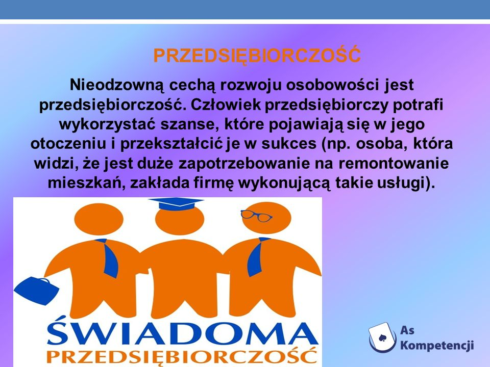 PRZEDSIĘBIORCZOŚĆ Nieodzowną cechą rozwoju osobowości jest przedsiębiorczość. Człowiek przedsiębiorczy potrafi wykorzystać szanse, które pojawiają się