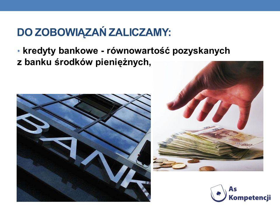 DO ZOBOWIĄZAŃ ZALICZAMY: kredyty bankowe - równowartość pozyskanych z banku środków pieniężnych,