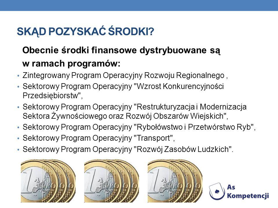 SKĄD POZYSKAĆ ŚRODKI? Obecnie środki finansowe dystrybuowane są w ramach programów: Zintegrowany Program Operacyjny Rozwoju Regionalnego, Sektorowy Pr