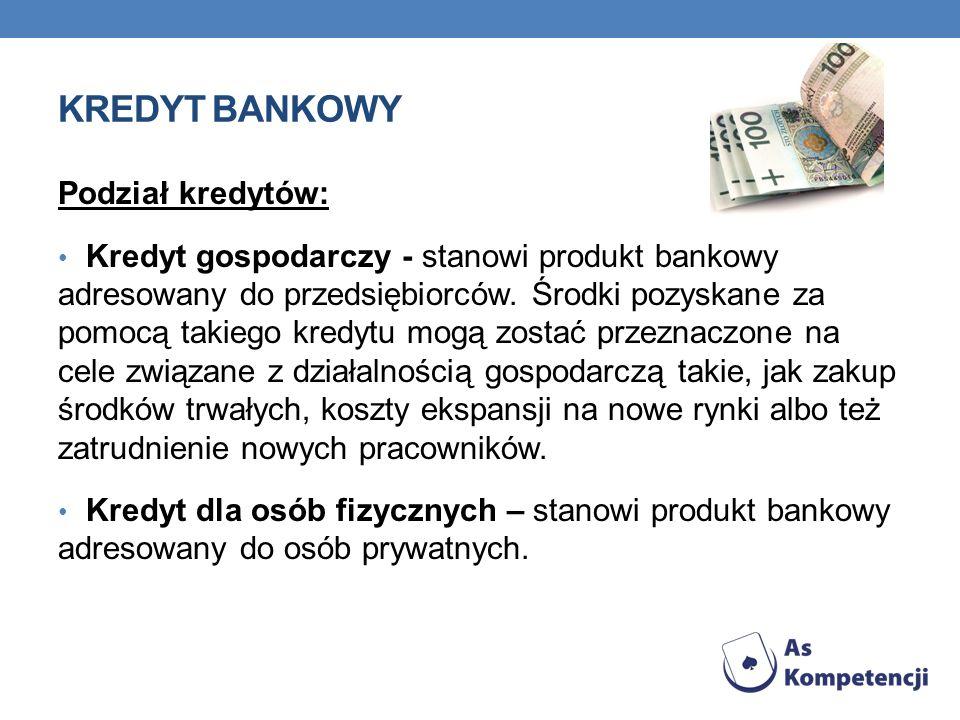 KREDYT BANKOWY Podział kredytów: Kredyt gospodarczy - stanowi produkt bankowy adresowany do przedsiębiorców. Środki pozyskane za pomocą takiego kredyt