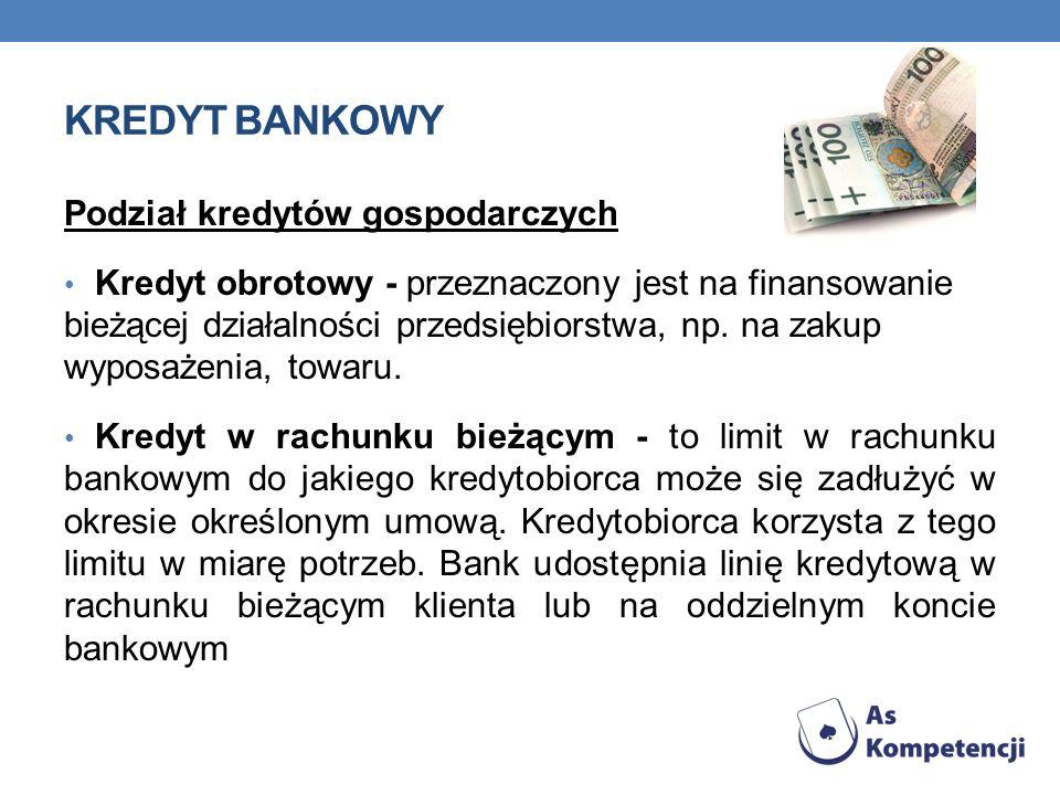 KREDYT BANKOWY Podział kredytów gospodarczych Kredyt obrotowy - przeznaczony jest na finansowanie bieżącej działalności przedsiębiorstwa, np. na zakup