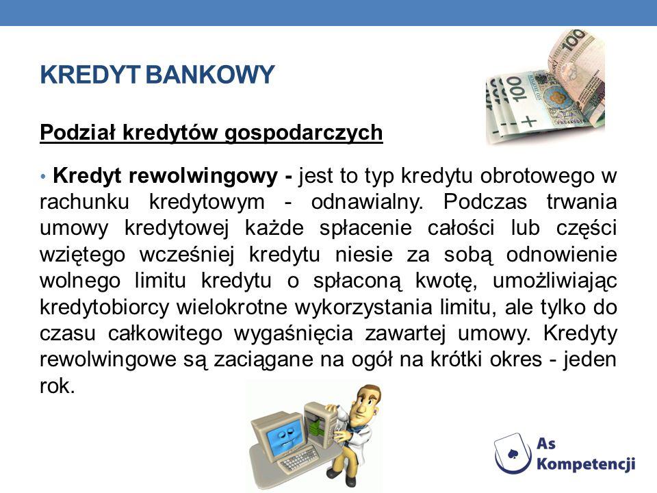 KREDYT BANKOWY Podział kredytów gospodarczych Kredyt rewolwingowy - jest to typ kredytu obrotowego w rachunku kredytowym - odnawialny. Podczas trwania