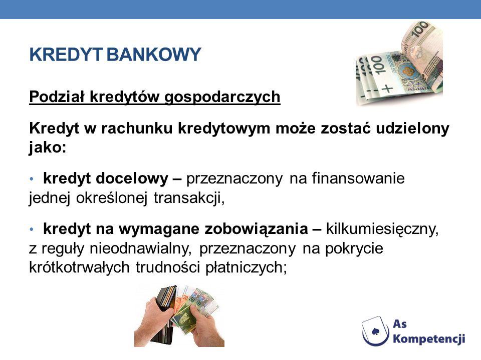 KREDYT BANKOWY Podział kredytów gospodarczych Kredyt w rachunku kredytowym może zostać udzielony jako: kredyt docelowy – przeznaczony na finansowanie