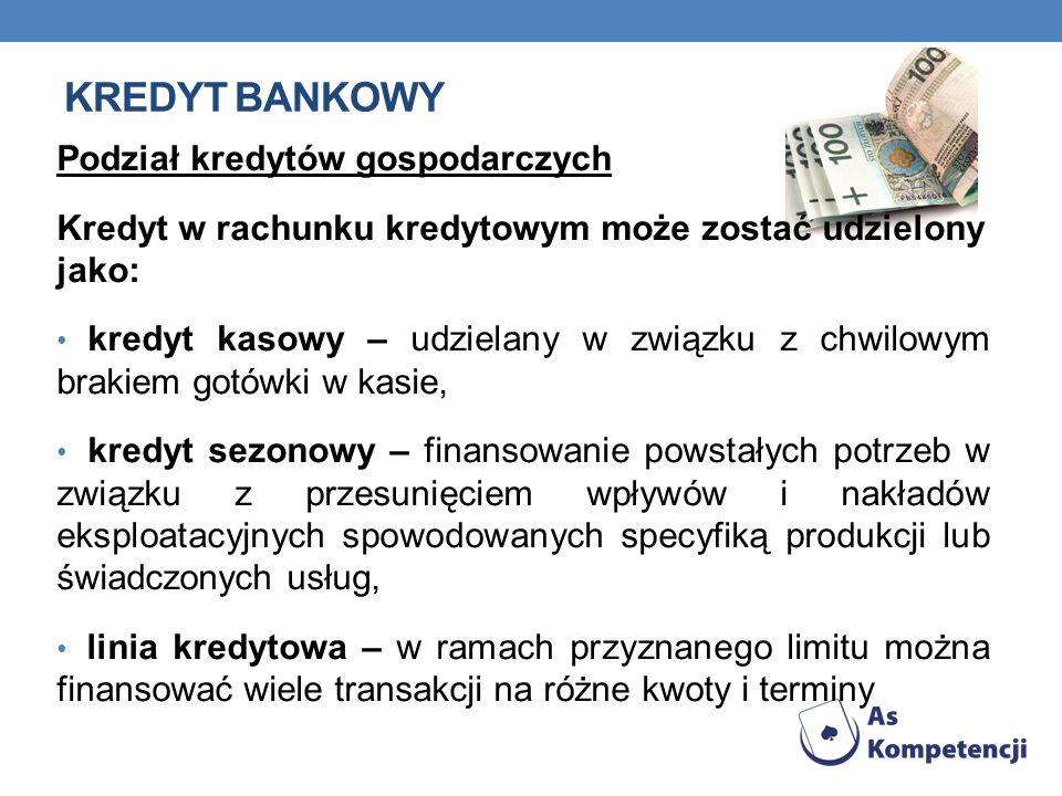 KREDYT BANKOWY Podział kredytów gospodarczych Kredyt w rachunku kredytowym może zostać udzielony jako: kredyt kasowy – udzielany w związku z chwilowym