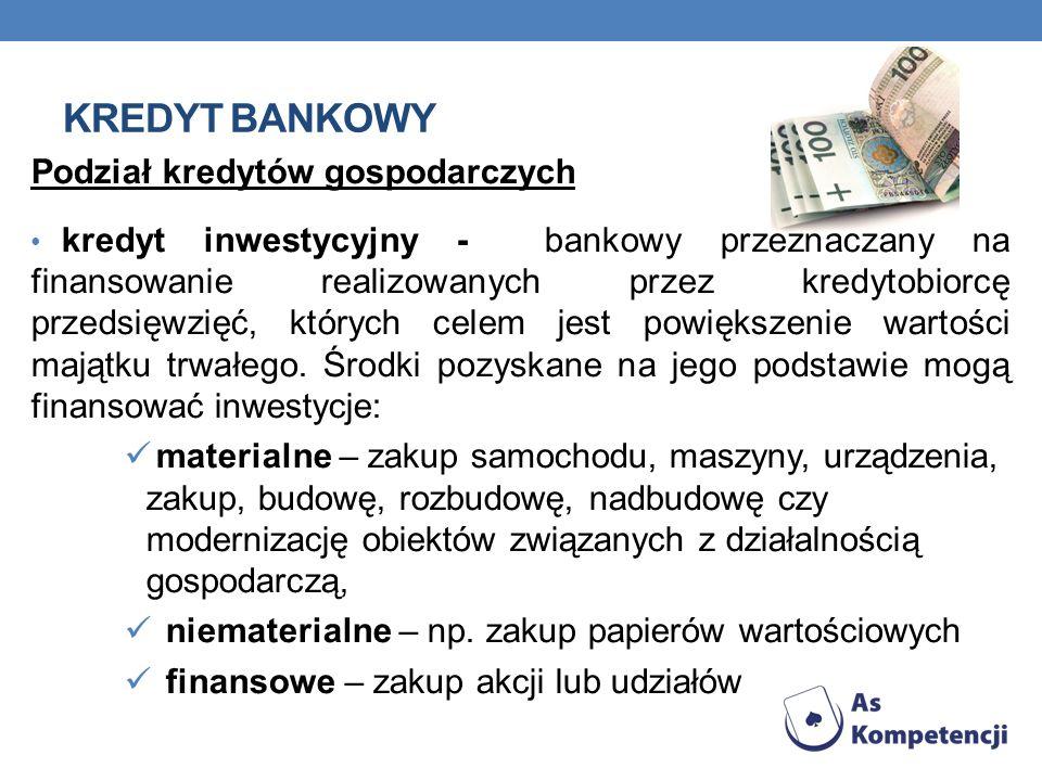 KREDYT BANKOWY Podział kredytów gospodarczych kredyt inwestycyjny - bankowy przeznaczany na finansowanie realizowanych przez kredytobiorcę przedsięwzi