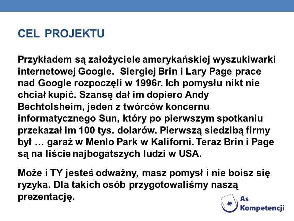 CEL PROJEKTU Przykładem są założyciele amerykańskiej wyszukiwarki internetowej Google. Siergiej Brin i Lary Page prace nad Google rozpoczęli w 1996r.