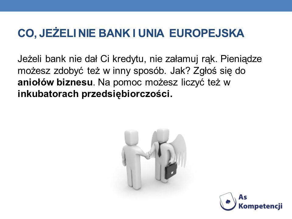 CO, JEŻELI NIE BANK I UNIA EUROPEJSKA Jeżeli bank nie dał Ci kredytu, nie załamuj rąk. Pieniądze możesz zdobyć też w inny sposób. Jak? Zgłoś się do an