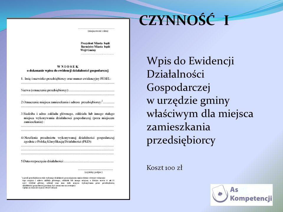 CZYNNOŚĆ I Wpis do Ewidencji Działalności Gospodarczej w urzędzie gminy właściwym dla miejsca zamieszkania przedsiębiorcy Koszt 100 zł