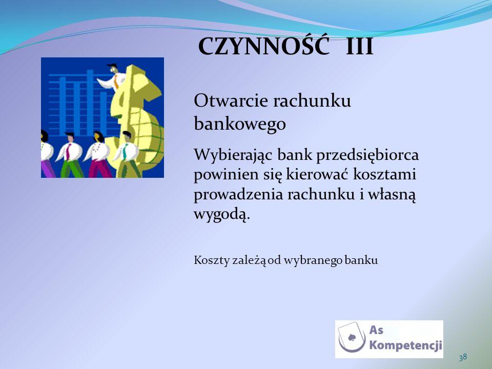38 CZYNNOŚĆIII Otwarcie rachunku bankowego Wybierając bank przedsiębiorca powinien się kierować kosztami prowadzenia rachunku i własną wygodą. Koszty