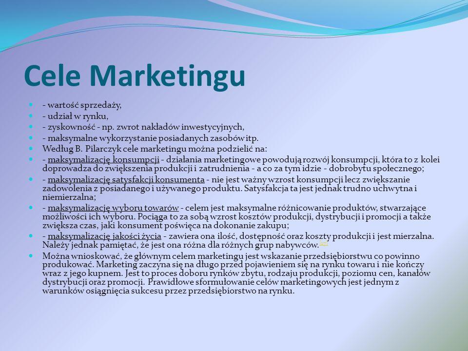 Cele Marketingu - wartość sprzedaży, - udział w rynku, - zyskowność - np. zwrot nakładów inwestycyjnych, - maksymalne wykorzystanie posiadanych zasobó
