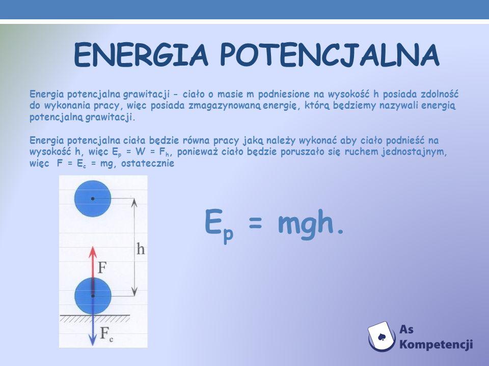 ENERGIA POTENCJALNA Energia potencjalna grawitacji - ciało o masie m podniesione na wysokość h posiada zdolność do wykonania pracy, więc posiada zmaga