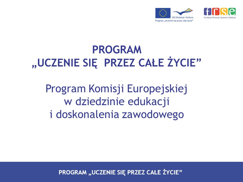 PROGRAM LEONARDO DA VINCI PROGRAM UCZENIE SIĘ PRZEZ CAŁE ŻYCIE Program Komisji Europejskiej w dziedzinie edukacji i doskonalenia zawodowego
