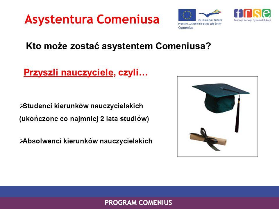 PROGRAM COMENIUS Asystentura Comeniusa Kto może zostać asystentem Comeniusa? Studenci kierunków nauczycielskich (ukończone co najmniej 2 lata studiów)