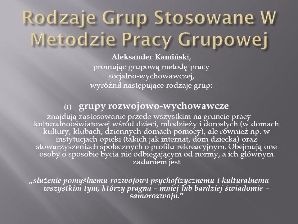 Aleksander Kamińsk i, promując grupową metodę pracy socjalno-wychowawczej, wyróżnił następujące rodzaje grup: (1) grupy rozwojowo-wychowawcze – znajdu