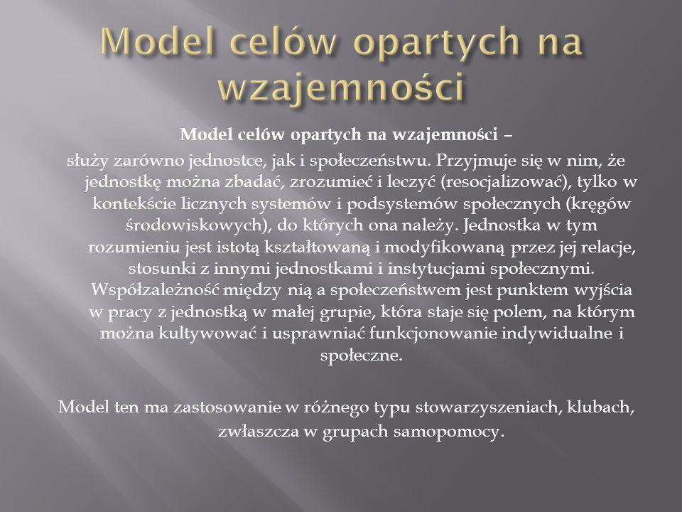 Model celów opartych na wzajemności – służy zarówno jednostce, jak i społeczeństwu. Przyjmuje się w nim, że jednostkę można zbadać, zrozumieć i leczyć