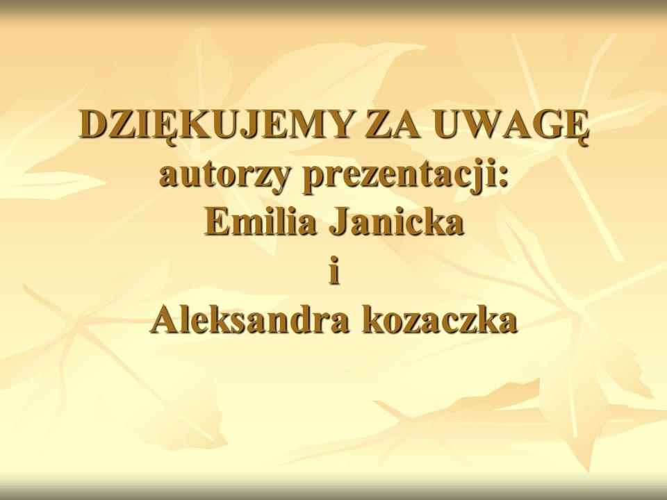 DZIĘKUJEMY ZA UWAGĘ autorzy prezentacji: Emilia Janicka i Aleksandra kozaczka