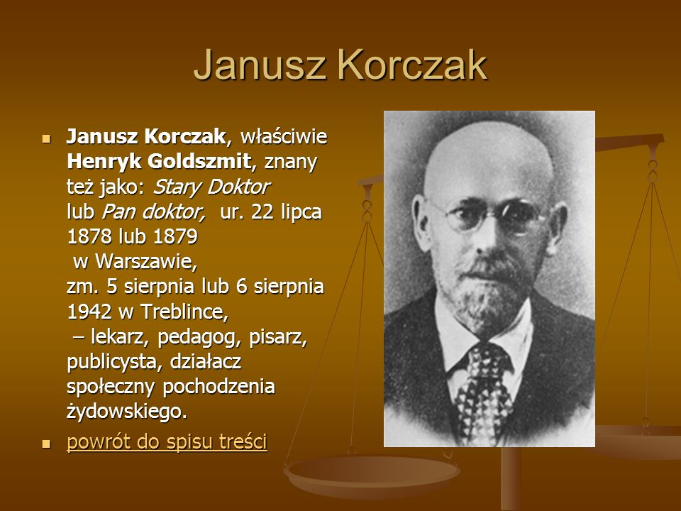 Janusz Korczak Janusz Korczak, właściwie Henryk Goldszmit, znany też jako: Stary Doktor lub Pan doktor, ur. 22 lipca 1878 lub 1879 w Warszawie, zm. 5